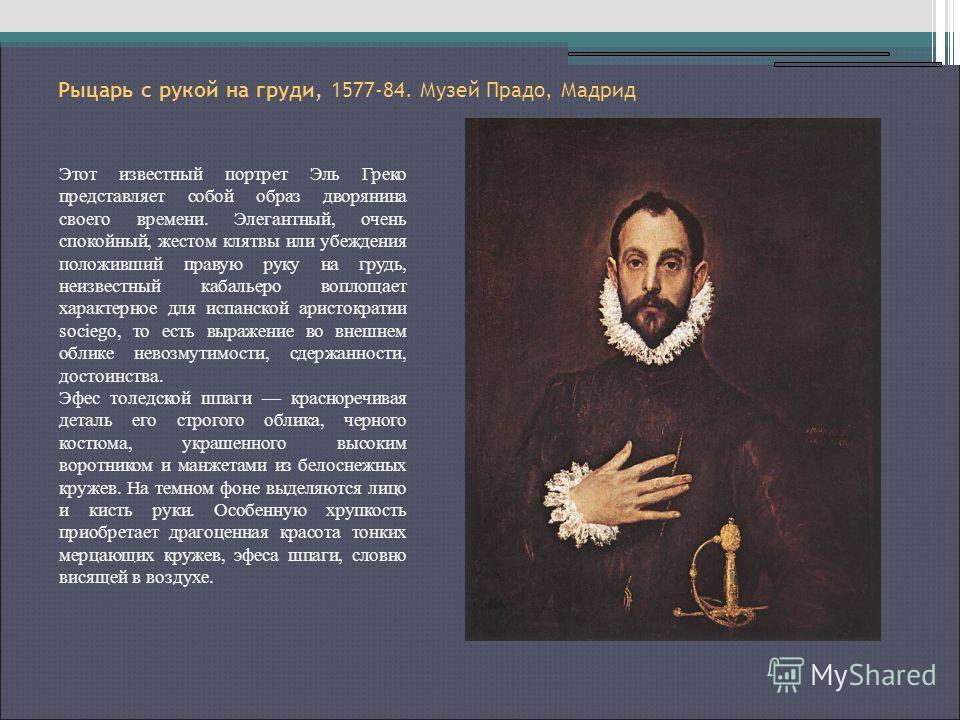 Рыцарь с рукой на груди, 1577-84. Музей Прадо, Мадрид Этот известный портрет Эль Греко представляет собой образ дворянина своего времени. Элегантный, очень спокойный, жестом клятвы или убеждения положивший правую руку на грудь, неизвестный кабальеро
