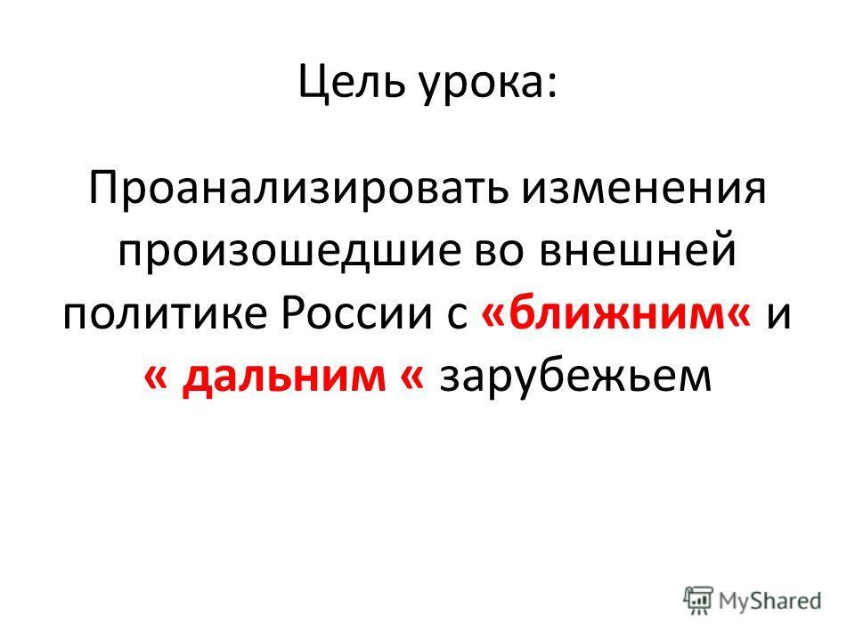 Цель урока: Проанализировать изменения произошедшие во внешней политике России с «ближним« и « дальним « зарубежьем