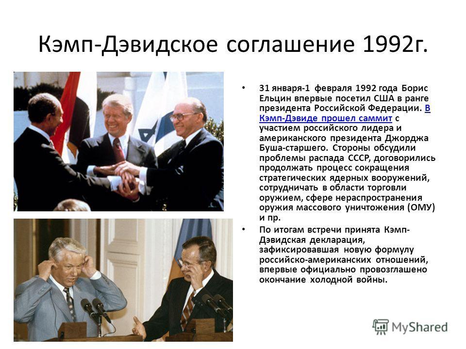 Кэмп-Дэвидское соглашение 1992 г. 31 января-1 февраля 1992 года Борис Ельцин впервые посетил США в ранге президента Российской Федерации. В Кэмп-Дэвиде прошел саммит с участием российского лидера и американского президента Джорджа Буша-старшего. Стор