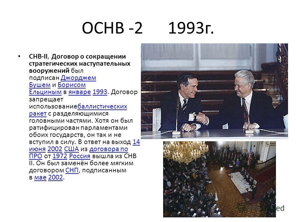 ОСНВ -2 1993 г. СНВ-II, Договор о сокращении стратегических наступательных вооружений был подписан Джорджем Бушем и Борисом Ельциным в январе 1993. Договор запрещает использованиебаллистических ракет с разделяющимися головными частями. Хотя он был ра