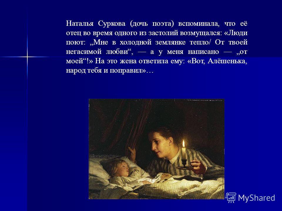 Наталья Суркова (дочь поэта) вспоминала, что её отец во время одного из застолий возмущался: «Люди поют: Мне в холодной землянке тепло/ От твоей негасимой любви, а у меня написано от моей!» На это жена ответила ему: «Вот, Алёшенька, народ тебя и попр