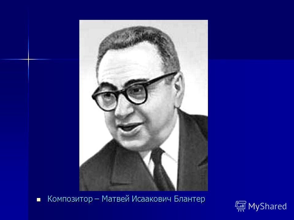 Композитор – Матвей Исаакович Блантер Композитор – Матвей Исаакович Блантер