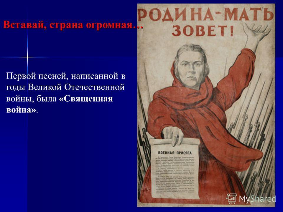 Вставай, страна огромная… Первой песней, написанной в годы Великой Отечественной войны, была «Священная война».
