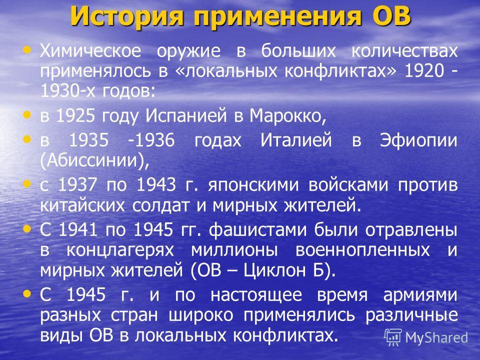 История применения ОВ Химическое оружие в больших количествах применялось в «локальных конфликтах» 1920 - 1930-х годов: в 1925 году Испанией в Марокко, в 1935 -1936 годах Италией в Эфиопии (Абиссинии), с 1937 по 1943 г. японскими войсками против кита