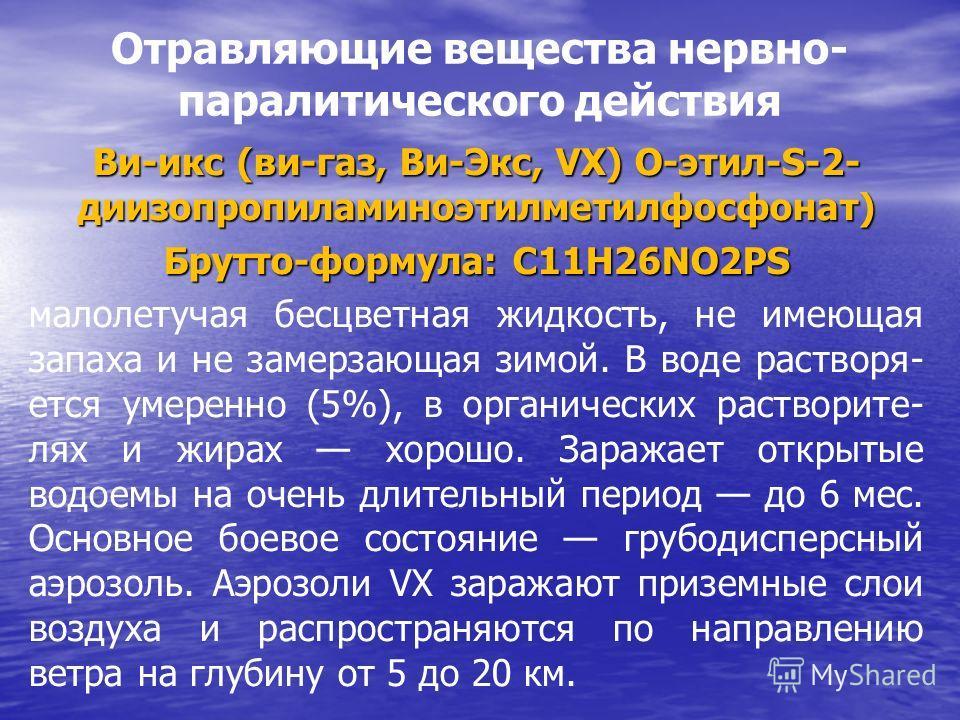 Отравляющие вещества нервно- паралитического действия Ви-икс (ви-газ, Ви-Экс, VX) О-этил-S-2- диизопропиламиноэтилметилфосфонат) Брутто-формула: C11H26NO2PS малолетучая бесцветная жидкость, не имеющая запаха и не замерзающая зимой. В воде растворя- е