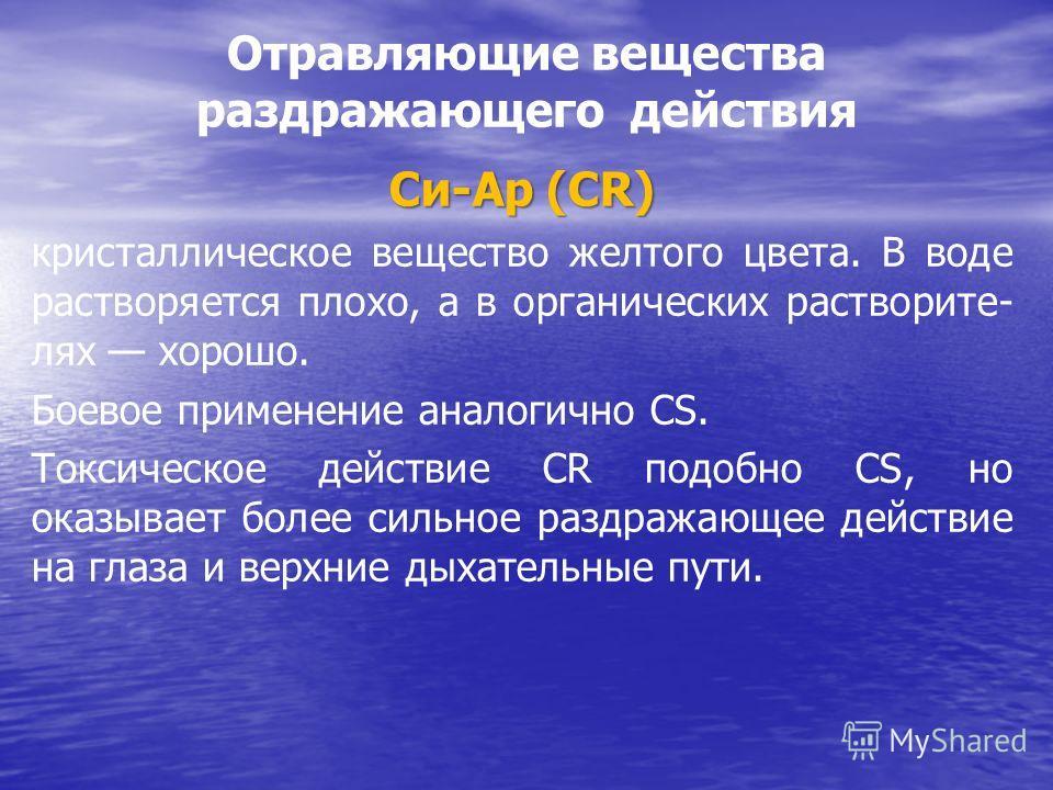 Отравляющие вещества раздражающего действия Си-Ар (СR) кристаллическое вещество желтого цвета. В воде растворяется плохо, а в органических растворите- лях хорошо. Боевое применение аналогично СS. Токсическое действие СR подобно СS, но оказывает более