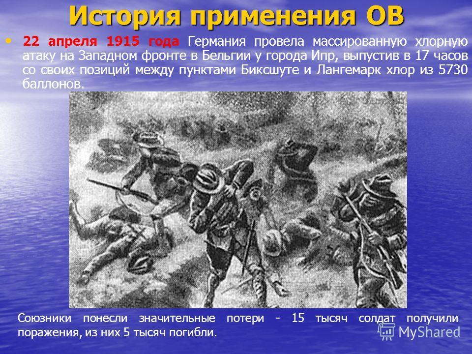 История применения ОВ 22 апреля 1915 года Германия провела массированную хлорную атаку на Западном фронте в Бельгии у города Ипр, выпустив в 17 часов со своих позиций между пунктами Биксшуте и Лангемарк хлор из 5730 баллонов. Союзники понесли значите