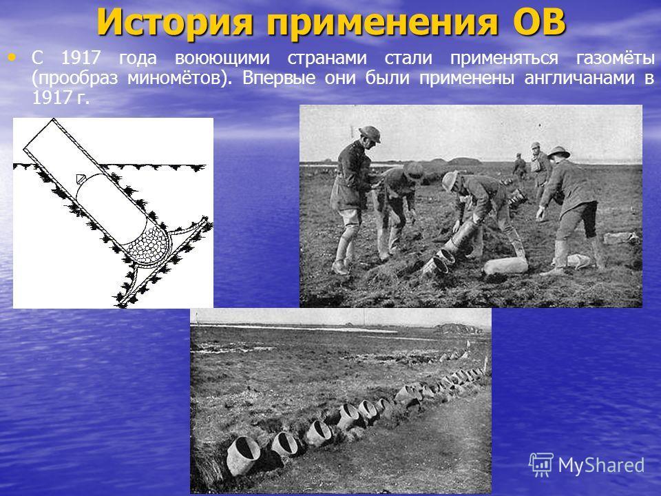 История применения ОВ С 1917 года воюющими странами стали применяться газомёты (прообраз миномётов). Впервые они были применены англичанами в 1917 г.