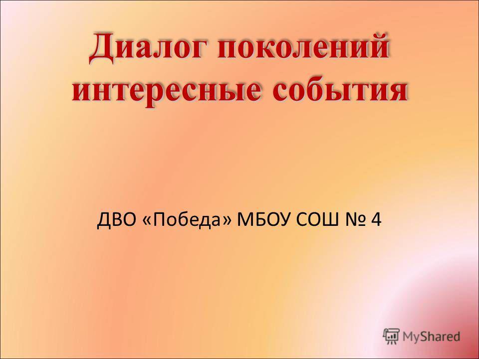 Диалог поколений интересные события ДВО «Победа» МБОУ СОШ 4