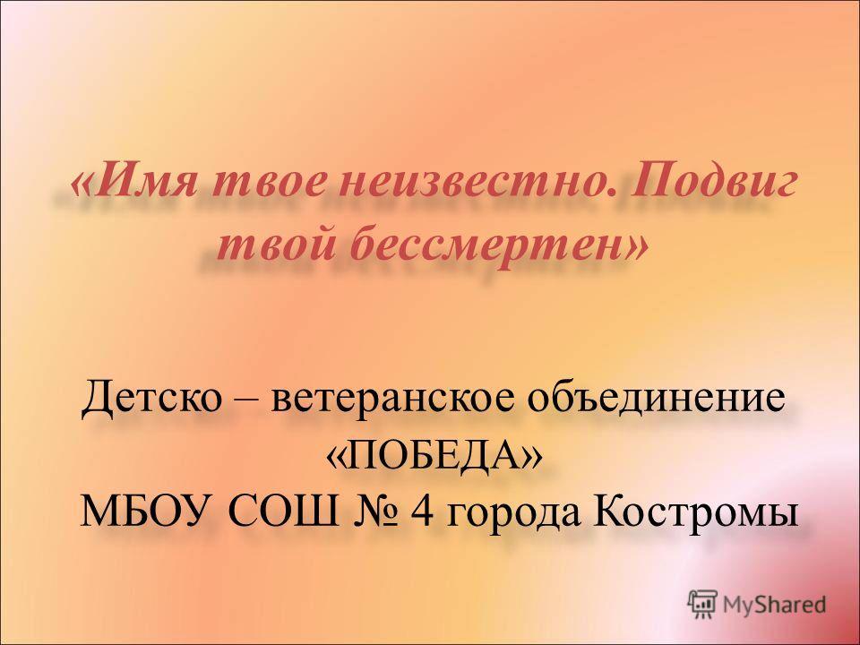 Детско – ветеранское объединение « ПОБЕДА » МБОУ СОШ 4 города Костромы «Имя твое неизвестно. Подвиг твой бессмертен»