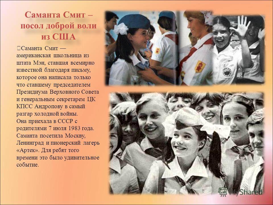 Саманта Смит – посол доброй воли из США Саманта Смит американская школьница из штата Мэн, ставшая всемирно известной благодаря письму, которое она написала только что ставшему председателем Президиума Верховного Совета и генеральным секретарем ЦК КПС