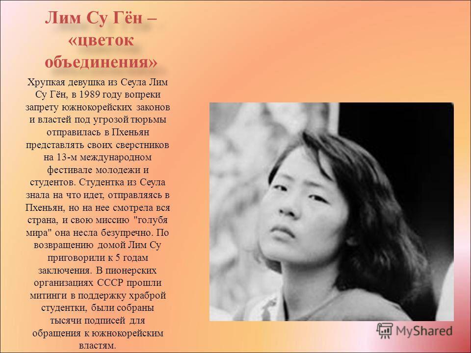 Лим Су Гён – «цветок объединения» Хрупкая девушка из Сеула Лим Су Гён, в 1989 году вопреки запрету южнокорейских законов и властей под угрозой тюрьмы отправилась в Пхеньян представлять своих сверстников на 13-м международном фестивале молодежи и студ