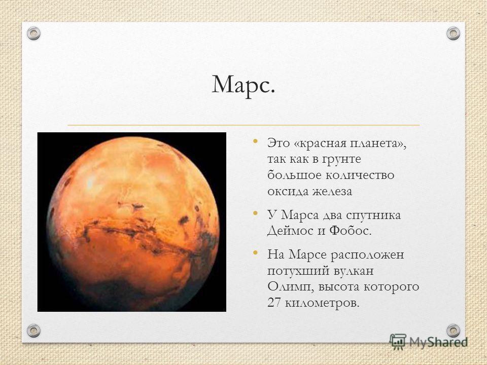 Марс. Это «красная планета», так как в грунте большое количество оксида железа У Марса два спутника Деймос и Фобос. На Марсе расположен потухший вулкан Олимп, высота которого 27 километров.