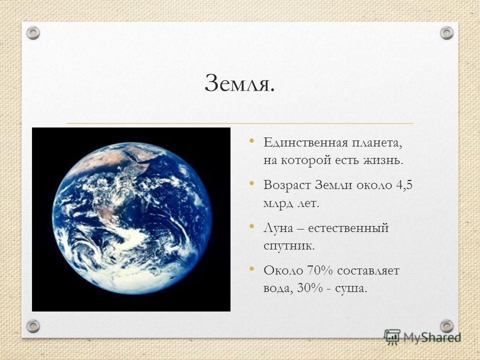 Земля. Единственная планета, на которой есть жизнь. Возраст Земли около 4,5 млрд лет. Луна – естественный спутник. Около 70% составляет вода, 30% - суша.