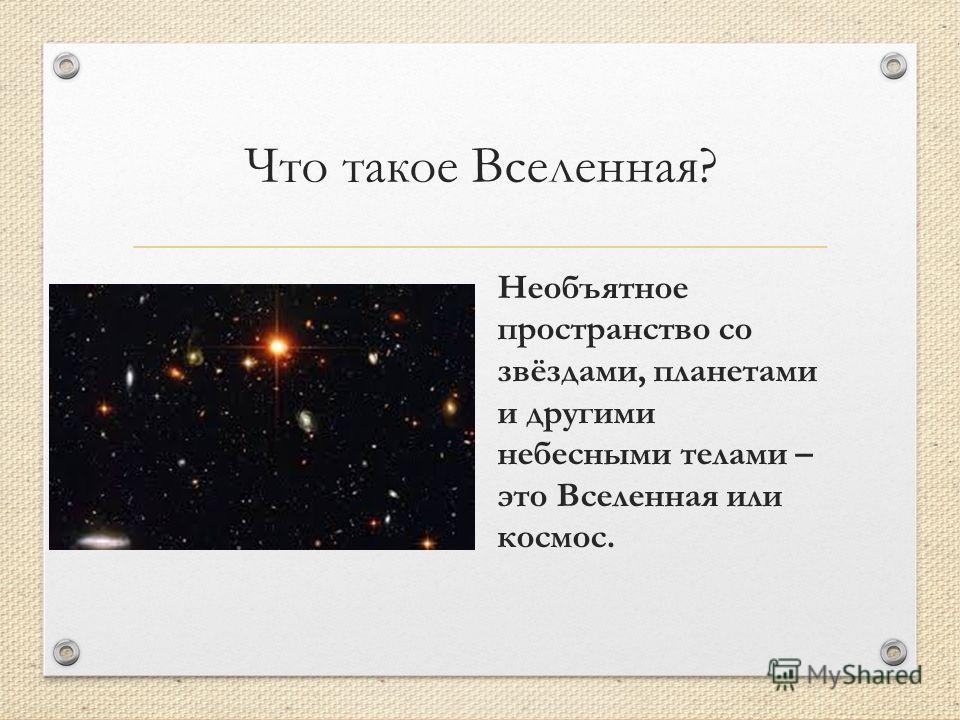 Что такое Вселенная? Необъятное пространство со звёздами, планетами и другими небесными телами – это Вселенная или космос.