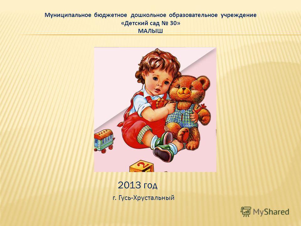 Муниципальное бюджетное дошкольное образовательное учреждение «Детский сад 30» МАЛЫШ 2013 год г. Гусь-Хрустальный
