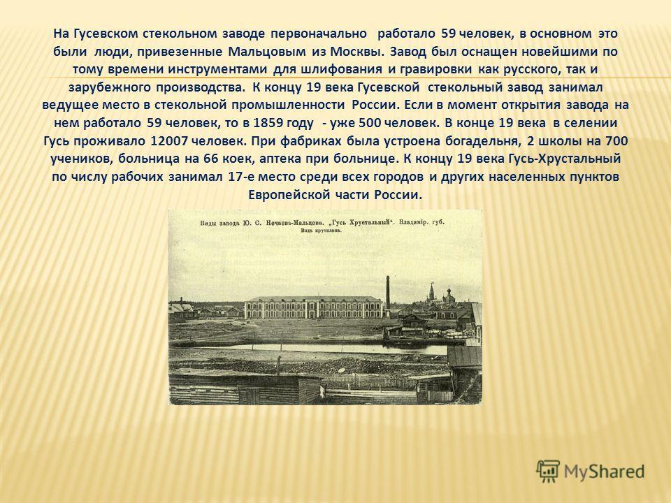 На Гусевском стекольном заводе первоначально работало 59 человек, в основном это были люди, привезенные Мальцовым из Москвы. Завод был оснащен новейшими по тому времени инструментами для шлифования и гравировки как русского, так и зарубежного произво