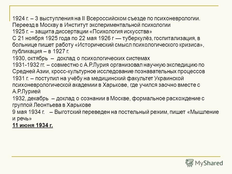 1924 г. – 3 выступления на II Всероссийском съезде по психоневрологии. Переезд в Москву в Институт экспериментальной психологии 1925 г. – защита диссертации «Психология искусства» С 21 ноября 1925 года по 22 мая 1926 г туберкулёз, госпитализация, в б