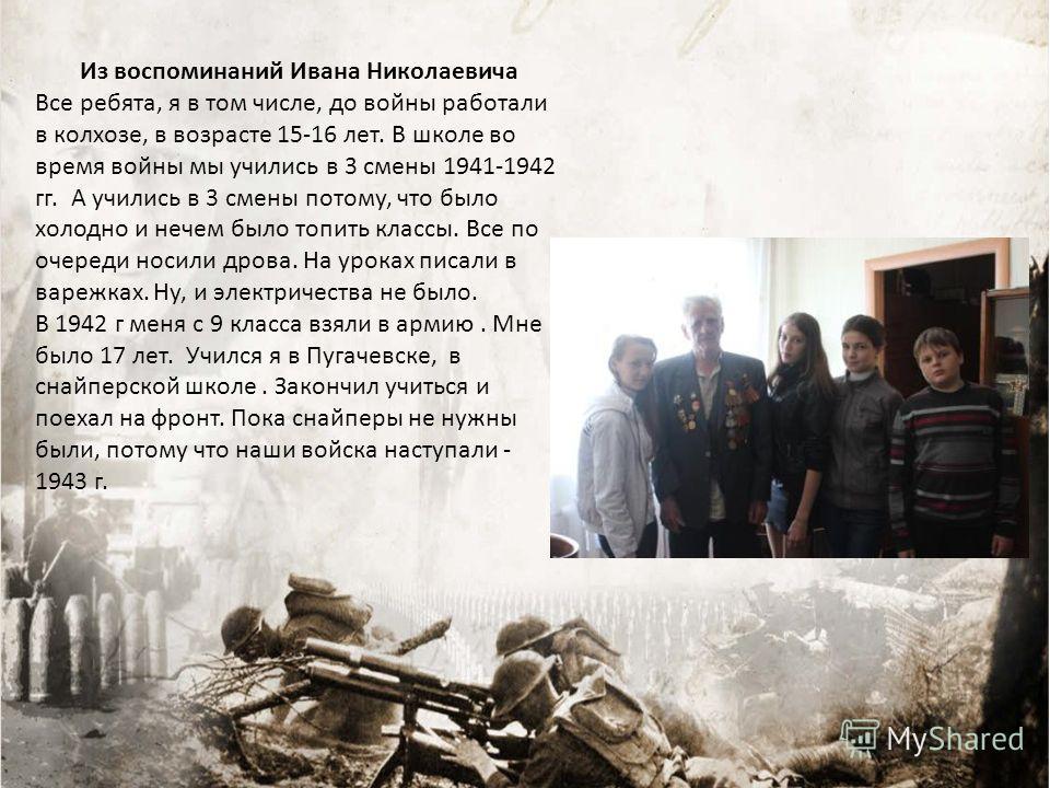 Из воспоминаний Ивана Николаевича Все ребята, я в том числе, до войны работали в колхозе, в возрасте 15-16 лет. В школе во время войны мы учились в 3 смены 1941-1942 гг. А учились в 3 смены потому, что было холодно и нечем было топить классы. Все по