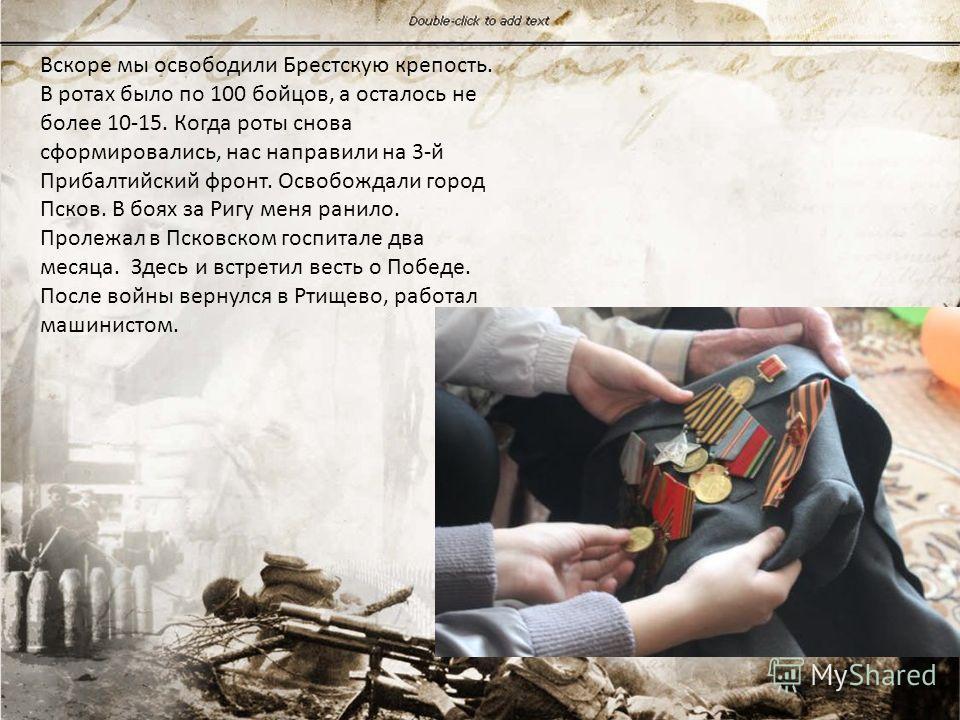 Вскоре мы освободили Брестскую крепость. В ротах было по 100 бойцов, а осталось не более 10-15. Когда роты снова сформировались, нас направили на 3-й Прибалтийский фронт. Освобождали город Псков. В боях за Ригу меня ранило. Пролежал в Псковском госпи