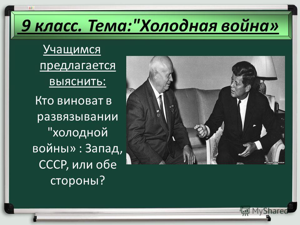 методы: Учащимся предлагается выяснить: Кто виноват в развязывании холодной войны» : Запад, СССР, или обе стороны? 9 класс. Тема:Холодная война»