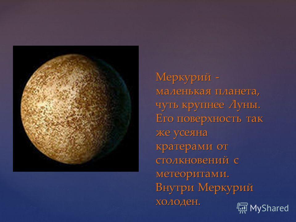 Меркурий - маленькая планета, чуть крупнее Луны. Его поверхность так же усеяна кратерами от столкновений с метеоритами. Внутри Меркурий холоден.