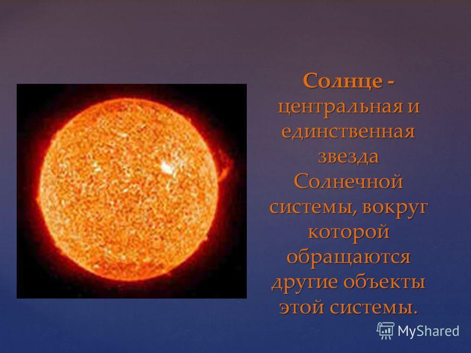 Солнце - центральная и единственная звезда Солнечной системы, вокруг которой обращаются другие объекты этой системы.