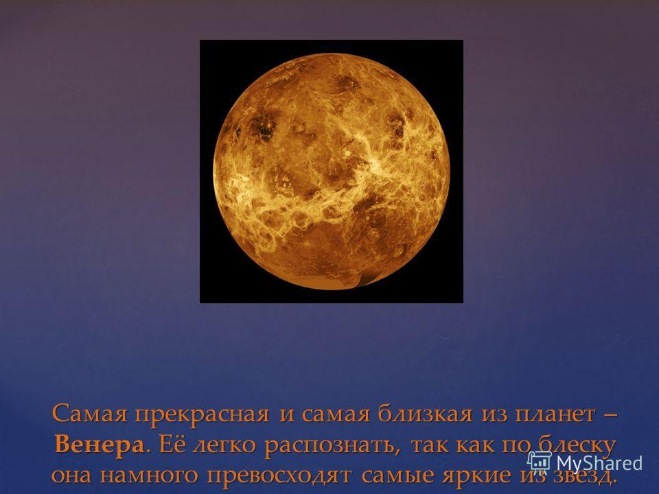 Самая прекрасная и самая близкая из планет – Венера. Её легко распознать, так как по блеску она намного превосходят самые яркие из звезд.
