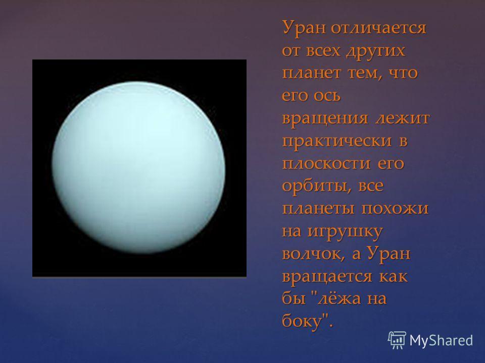 Уран отличается от всех других планет тем, что его ось вращения лежит практически в плоскости его орбиты, все планеты похожи на игрушку волчок, а Уран вращается как бы лёжа на боку.