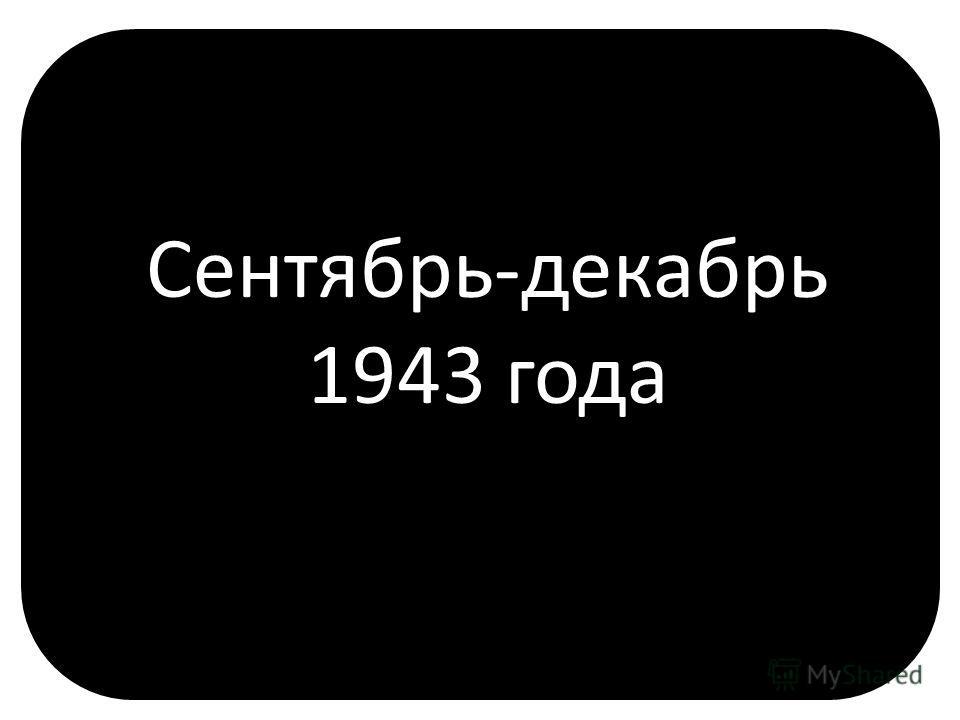 Сентябрь-декабрь 1943 года