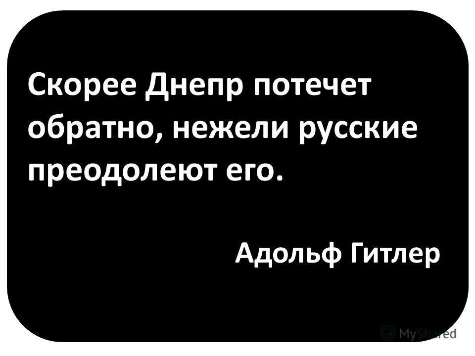 Скорее Днепр потечет обратно, нежели русские преодолеют его. Адольф Гитлер