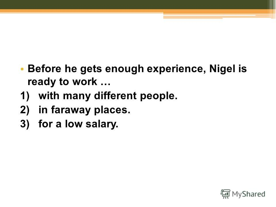 Before he gets enough experience, Nigel is ready to work … 1) with many different people. 2) in faraway places. 3) for a low salary.