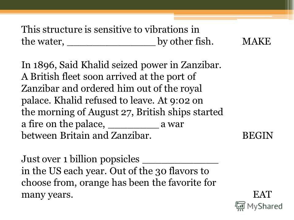 This structure is sensitive to vibrations in the water, ______________ by other fish. MAKE In 1896, Said Khalid seized power in Zanzibar. A British fleet soon arrived at the port of Zanzibar and ordered him out of the royal palace. Khalid refused to