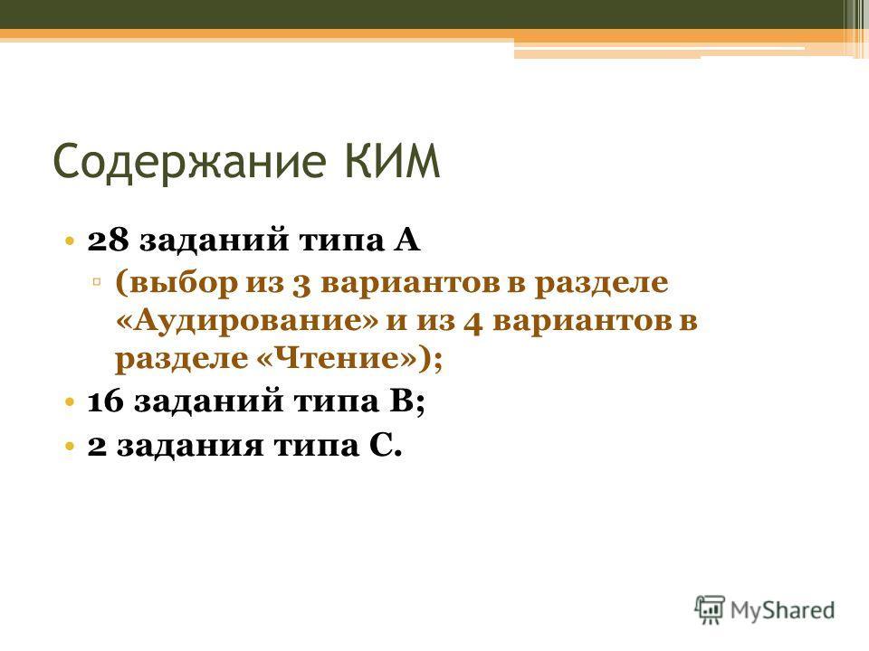 Содержание КИМ 28 заданий типа А (выбор из 3 вариантов в разделе «Аудирование» и из 4 вариантов в разделе «Чтение»); 16 заданий типа В; 2 задания типа С.