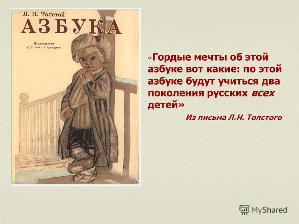 « Гордые мечты об этой азбуке вот какие: по этой азбуке будут учиться два поколения русских всех детей» Из письма Л.Н. Толстого