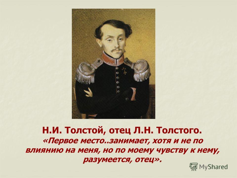 Н.И. Толстой, отец Л.Н. Толстого. «Первое место..занимает, хотя и не по влиянию на меня, но по моему чувству к нему, разумеется, отец».
