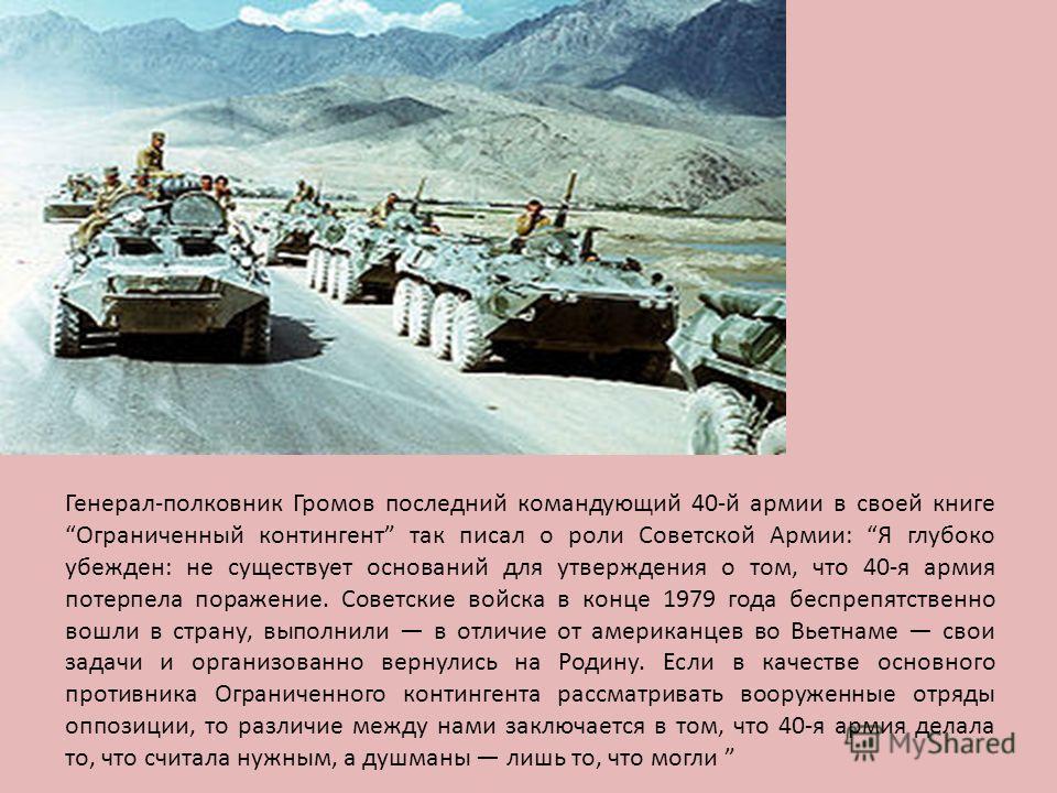 Генерал-полковник Громов последний командующий 40-й армии в своей книге Ограниченный контингент так писал о роли Советской Армии: Я глубоко убежден: не существует оснований для утверждения о том, что 40-я армия потерпела поражение. Советские войска в
