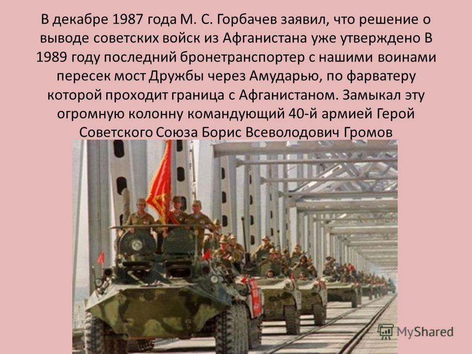 В декабре 1987 года М. С. Горбачев заявил, что решение о выводе советских войск из Афганистана уже утверждено В 1989 году последний бронетранспортер с нашими воинами пересек мост Дружбы через Амударью, по фарватеру которой проходит граница с Афганист