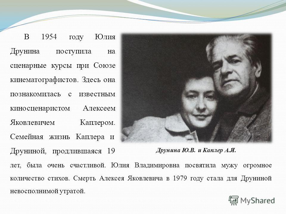 В 1954 году Юлия Друнина поступила на сценарные курсы при Союзе кинематографистов. Здесь она познакомилась с известным киносценаристом Алексеем Яковлевичем Каплером. Семейная жизнь Каплера и Друниной, продлившаяся 19 лет, была очень счастливой. Юлия