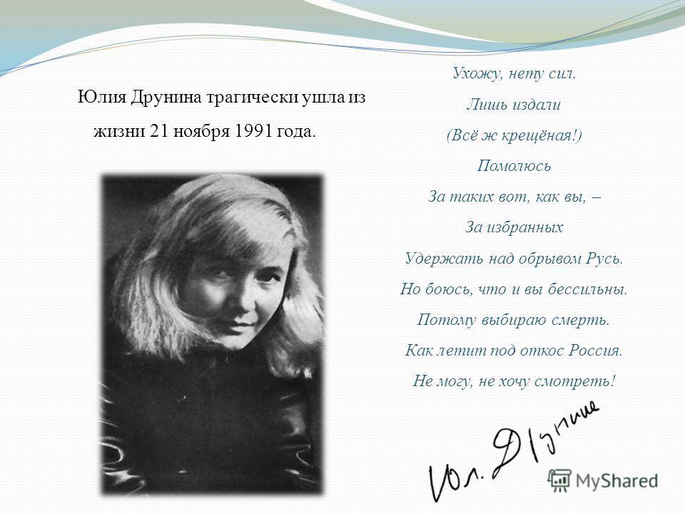Юлия Друнина трагически ушла из жизни 21 ноября 1991 года. Ухожу, нету сил. Лишь издали (Всё ж крещёная!) Помолюсь За таких вот, как вы, – За избранных Удержать над обрывом Русь. Но боюсь, что и вы бессильны. Потому выбираю смерть. Как летит под отко