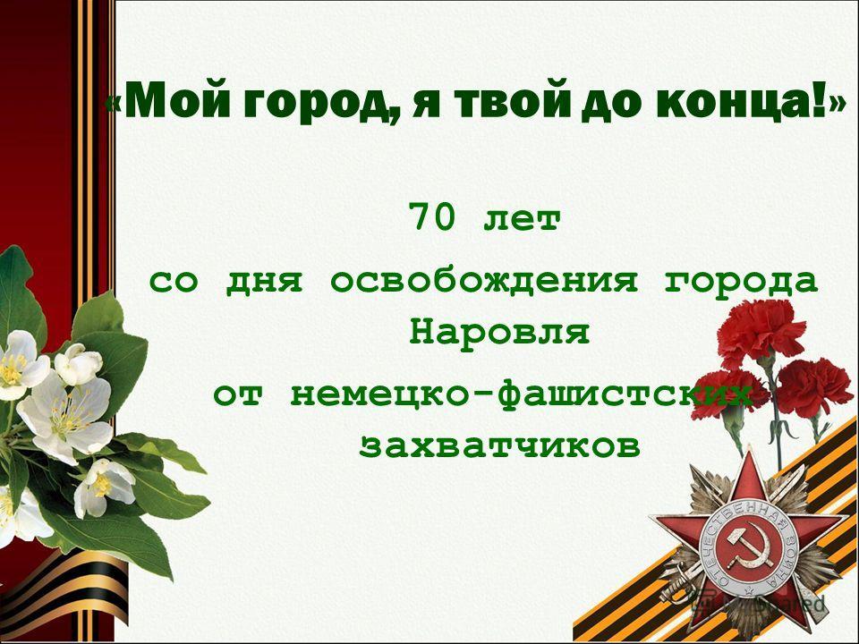 «Мой город, я твой до конца!» 70 лет со дня освобождения города Наровля от немецко-фашистских захватчиков
