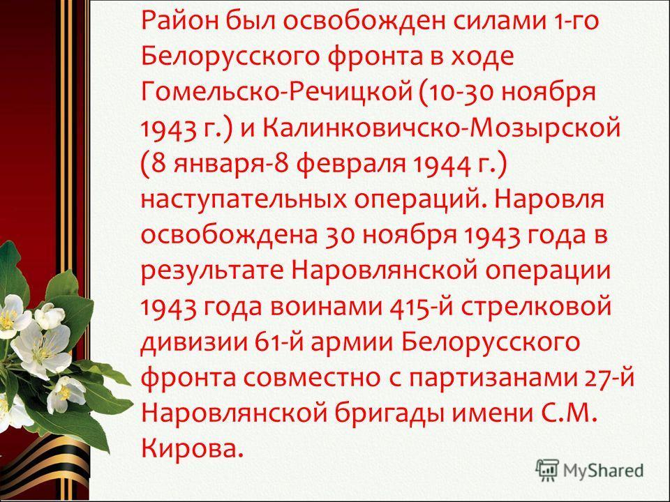 Район был освобожден силами 1-го Белорусского фронта в ходе Гомельско-Речицкой (10-30 ноября 1943 г.) и Калинковичско-Мозырской (8 января-8 февраля 1944 г.) наступательных операций. Наровля освобождена 30 ноября 1943 года в результате Наровлянской оп