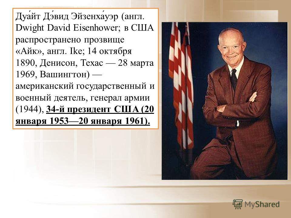 Дуа́йт Дэ́вид Эйзенха́уэр (англ. Dwight David Eisenhower; в США распространено прозвище «Айк», англ. Ike; 14 октября 1890, Денисон, Техас 28 марта 1969, Вашингтон) американский государственный и военный деятель, генерал армии (1944), 34-й президент С