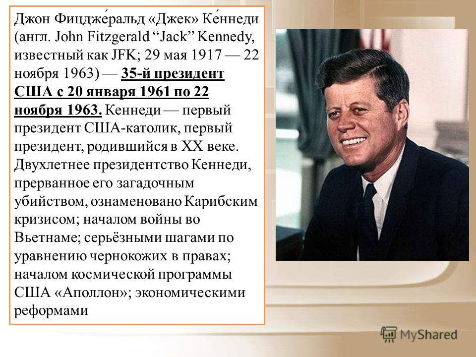 Джон Фицдже́ральд «Джек» Ке́ннеди (англ. John Fitzgerald Jack Kennedy, известный как JFK; 29 мая 1917 22 ноября 1963) 35-й президент США с 20 января 1961 по 22 ноября 1963. Кеннеди первый президент США-католик, первый президент, родившийся в XX веке.