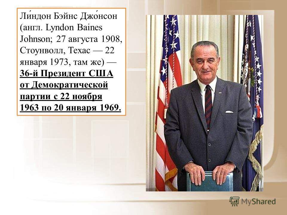 Ли́ндон Бэйнс Джо́нсон (англ. Lyndon Baines Johnson; 27 августа 1908, Стоунволл, Техас 22 января 1973, там же) 36-й Президент США от Демократической партии с 22 ноября 1963 по 20 января 1969.