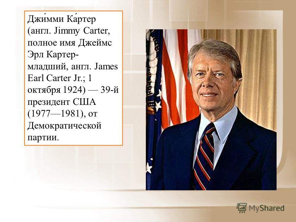 Джи́мми Ка́ртер (англ. Jimmy Carter, полное имя Джеймс Эрл Картер- младший, англ. James Earl Carter Jr.; 1 октября 1924) 39-й президент США (19771981), от Демократической партии.