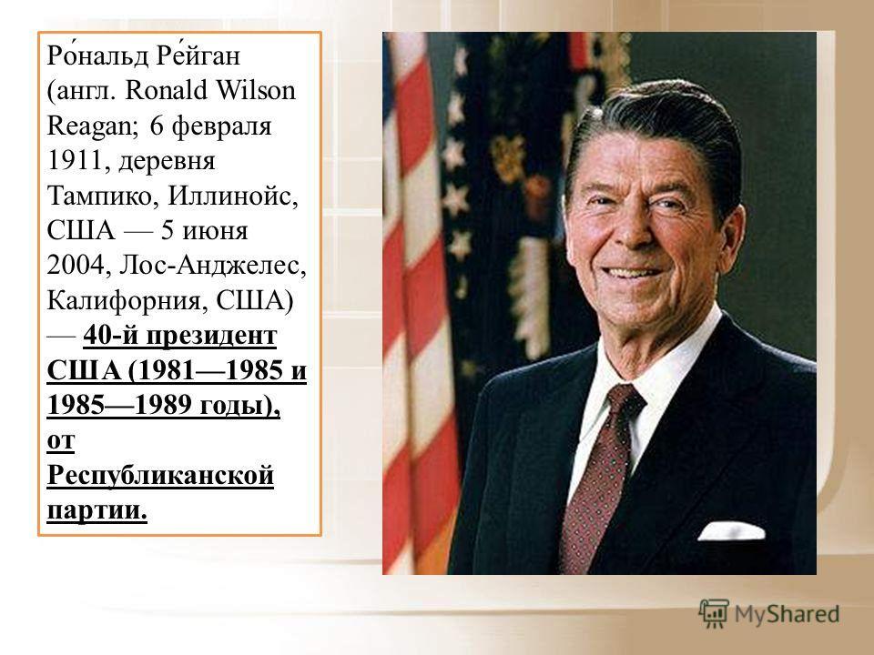 Ро́нальд Ре́йган (англ. Ronald Wilson Reagan; 6 февраля 1911, деревня Тампико, Иллинойс, США 5 июня 2004, Лос-Анджелес, Калифорния, США) 40-й президент США (19811985 и 19851989 годы), от Республиканской партии.