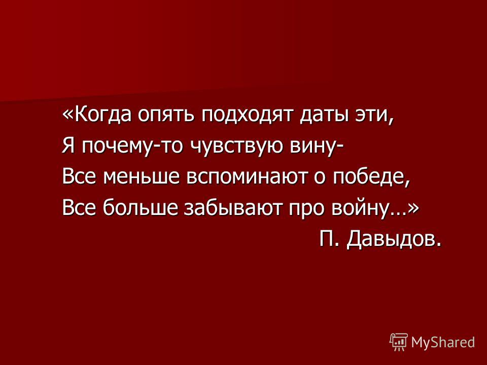 «Когда опять подходят даты эти, Я почему-то чувствую вину- Все меньше вспоминают о победе, Все больше забывают про войну…» П. Давыдов. П. Давыдов.