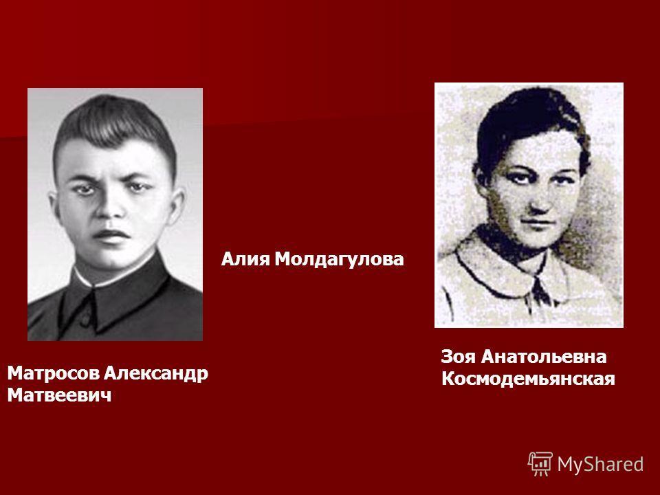 Матросов Александр Матвеевич Зоя Анатольевна Космодемьянская Алия Молдагулова