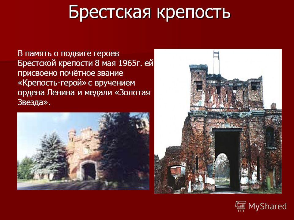 Брестская крепость В память о подвиге героев Брестской крепости 8 мая 1965 г. ей присвоено почётное звание «Крепость-герой» с вручением ордена Ленина и медали «Золотая Звезда».